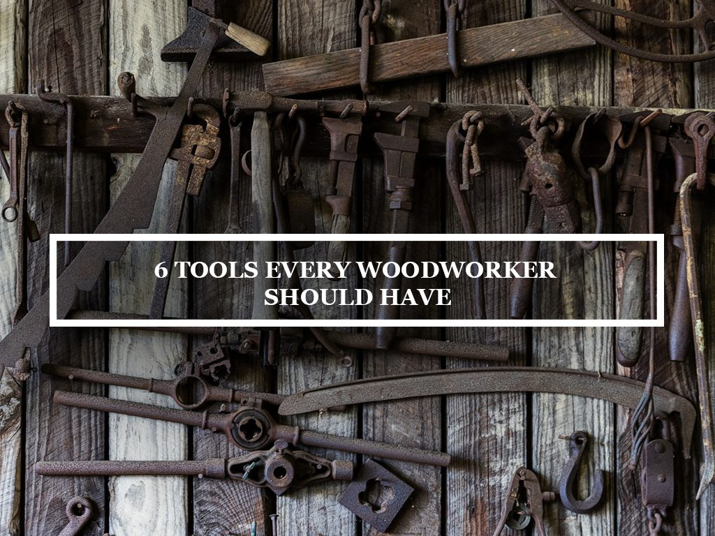 6 Tools Every Woodworker Should Have